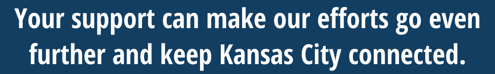 Your support can make our efforts go even further and keep Kansas City connected. Donate here.
