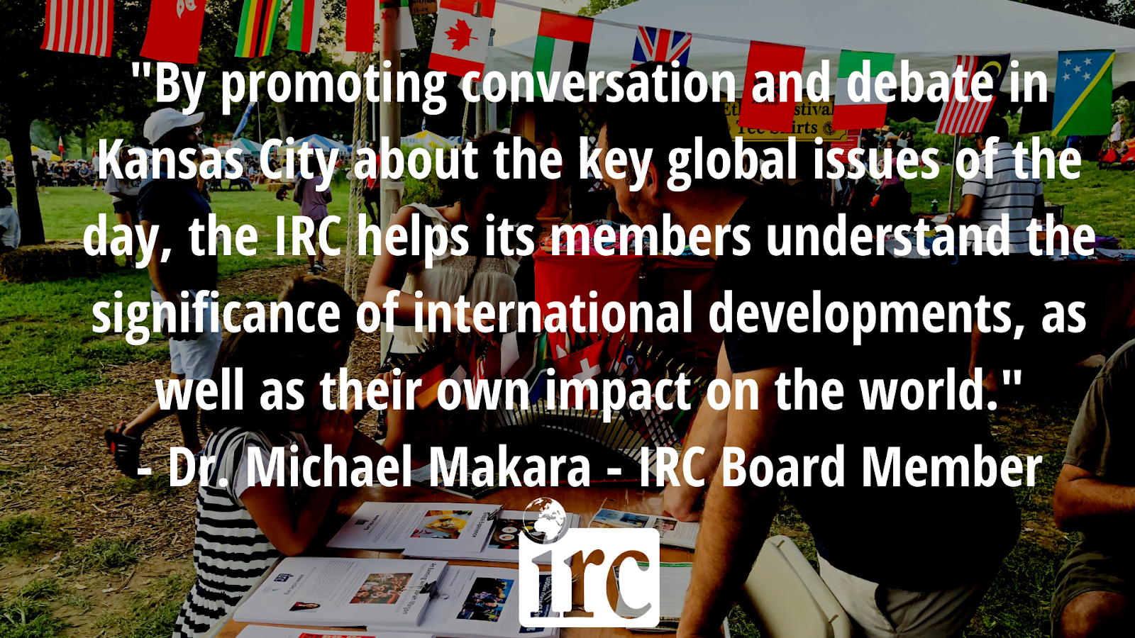 By promoting conversation and debate in Kansas City about the key global issues of the day, the IRC helps its members understand the significance of international developments, as well as their own impact on the world. Dr. Michael Makara - IRC board member - click here to donate